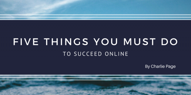 Five things you must do to succeed online by Charlie Page